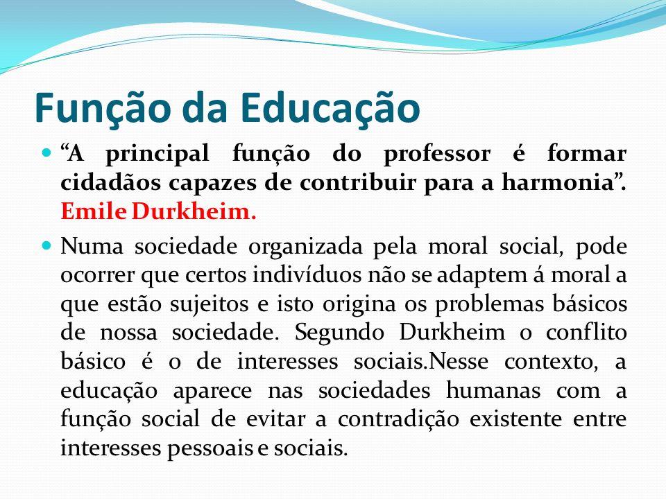 Função da Educação A principal função do professor é formar cidadãos capazes de contribuir para a harmonia. Emile Durkheim. Numa sociedade organizada