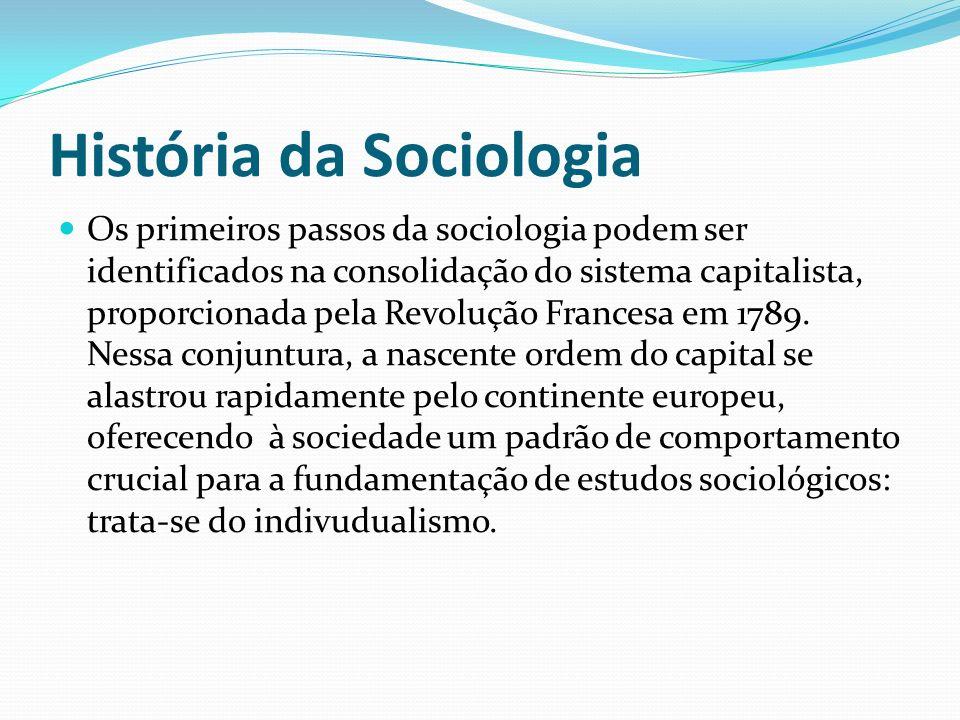 História da Sociologia Os primeiros passos da sociologia podem ser identificados na consolidação do sistema capitalista, proporcionada pela Revolução