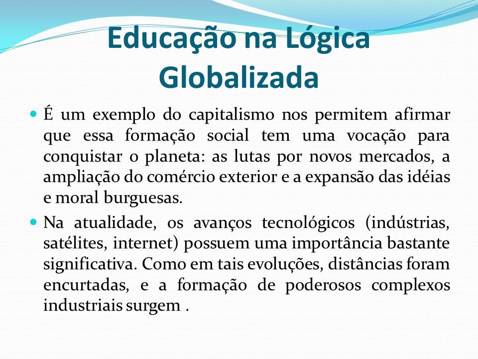 Educação na Lógica Globalizada É um exemplo do capitalismo nos permitem afirmar que essa formação social tem uma vocação para conquistar o planeta: as