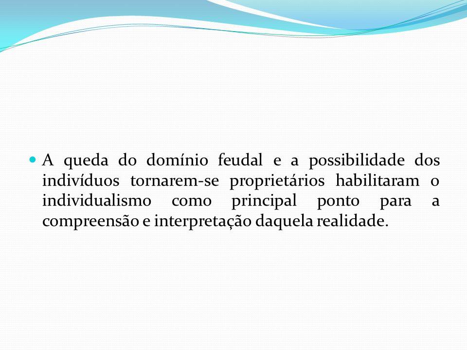A queda do domínio feudal e a possibilidade dos indivíduos tornarem-se proprietários habilitaram o individualismo como principal ponto para a compreen