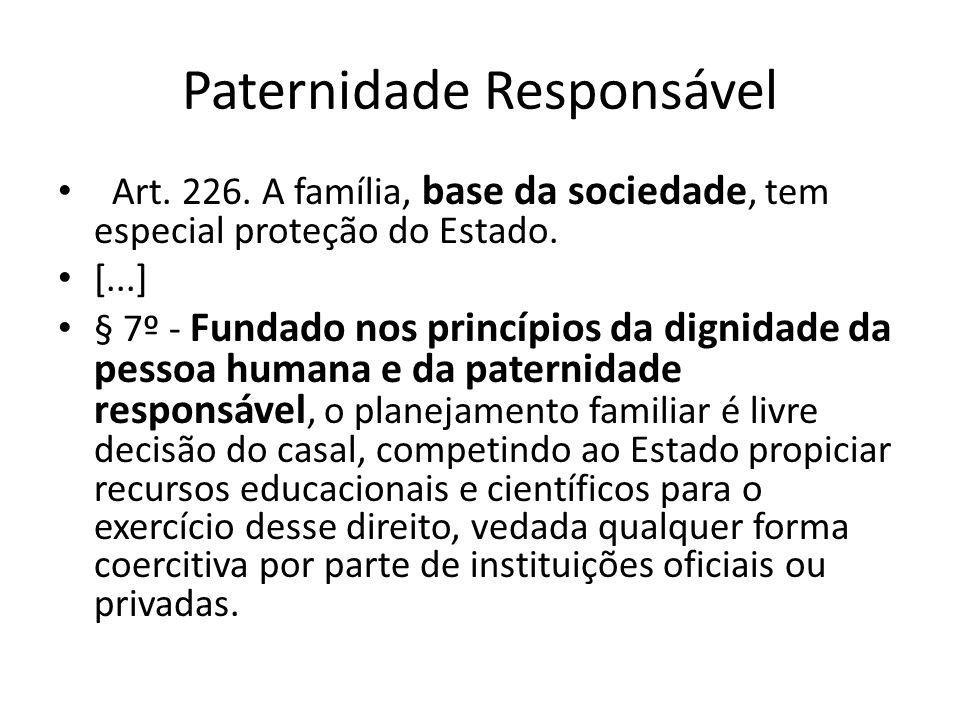 Paternidade Responsável Art. 226. A família, base da sociedade, tem especial proteção do Estado. [...] § 7º - Fundado nos princípios da dignidade da p