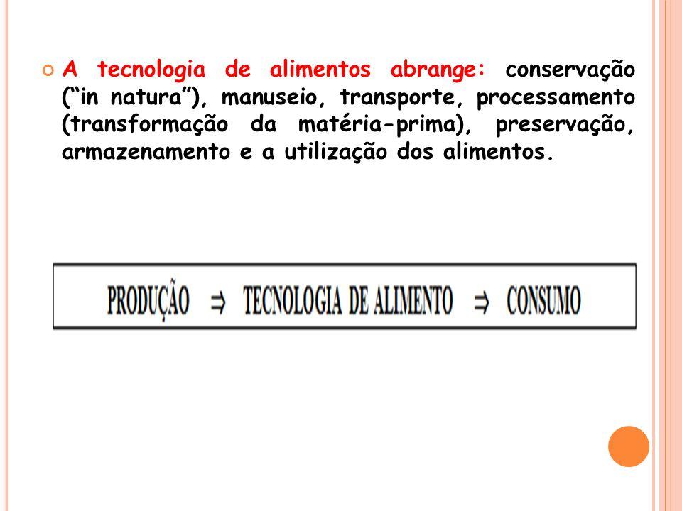 A tecnologia de alimentos abrange: conservação (in natura), manuseio, transporte, processamento (transformação da matéria-prima), preservação, armazen