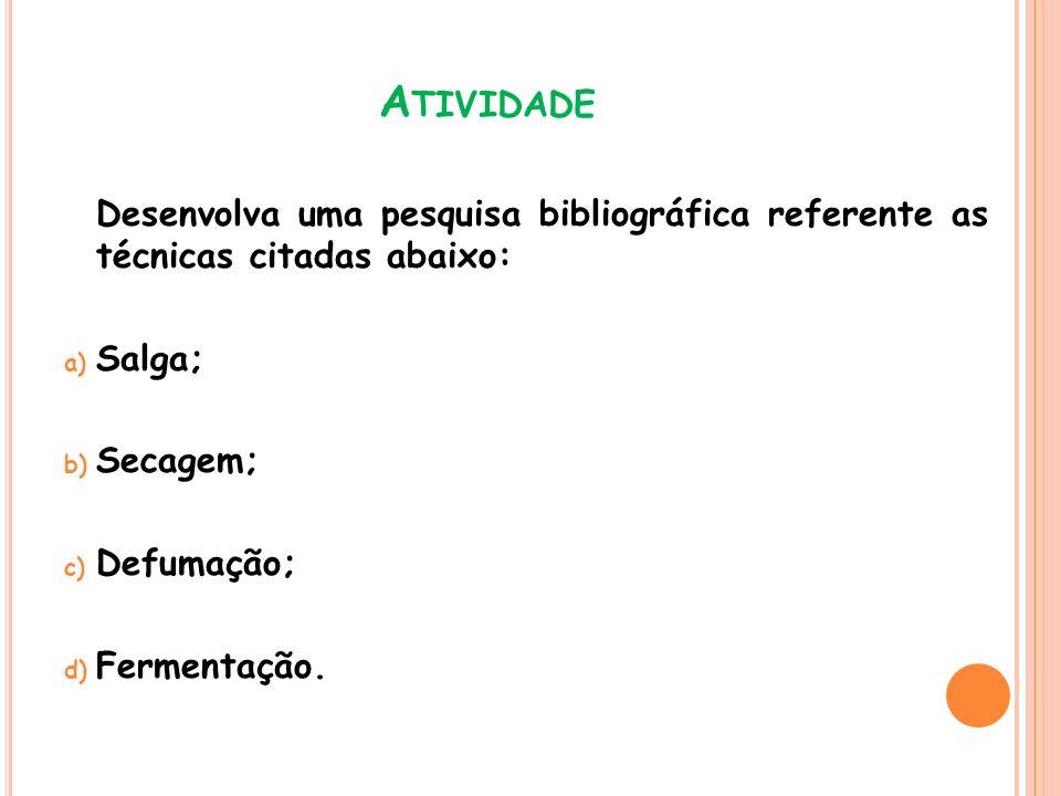 A TIVIDADE Desenvolva uma pesquisa bibliográfica referente as técnicas citadas abaixo: a) Salga; b) Secagem; c) Defumação; d) Fermentação.