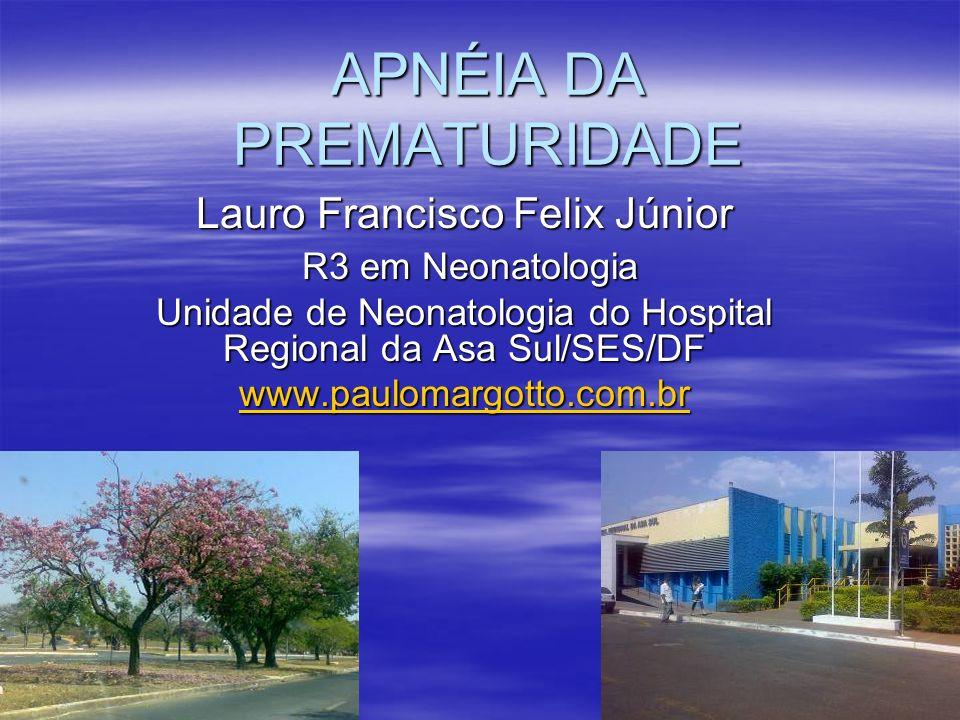APNÉIA DA PREMATURIDADE Lauro Francisco Felix Júnior R3 em Neonatologia R3 em Neonatologia Unidade de Neonatologia do Hospital Regional da Asa Sul/SES