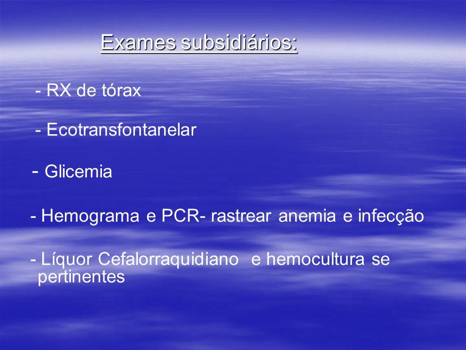 Exames subsidiários: - RX de tórax - Ecotransfontanelar - Glicemia - Hemograma e PCR- rastrear anemia e infecção - Líquor Cefalorraquidiano e hemocult