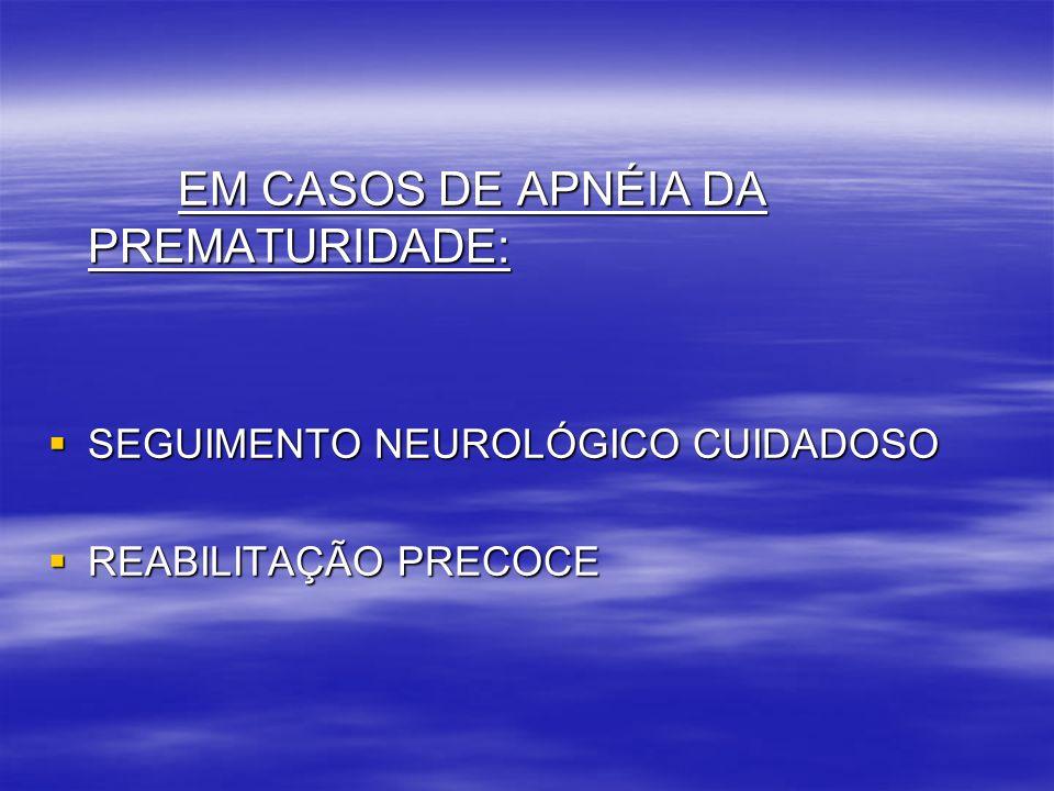 EM CASOS DE APNÉIA DA PREMATURIDADE: EM CASOS DE APNÉIA DA PREMATURIDADE: SEGUIMENTO NEUROLÓGICO CUIDADOSO SEGUIMENTO NEUROLÓGICO CUIDADOSO REABILITAÇ
