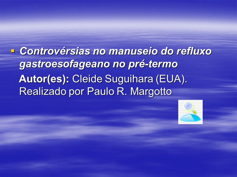 Controvérsias no manuseio do refluxo gastroesofageano no pré-termo Controvérsias no manuseio do refluxo gastroesofageano no pré-termo Autor(es): Cleid