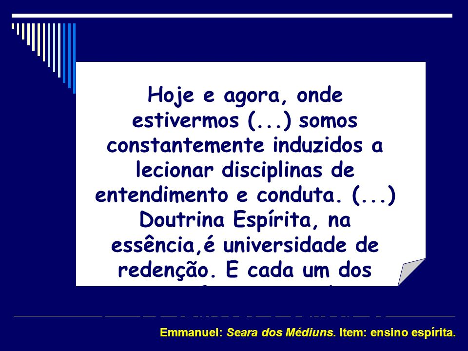 Hoje e agora, onde estivermos (...) somos constantemente induzidos a lecionar disciplinas de entendimento e conduta. (...) Doutrina Espírita, na essên