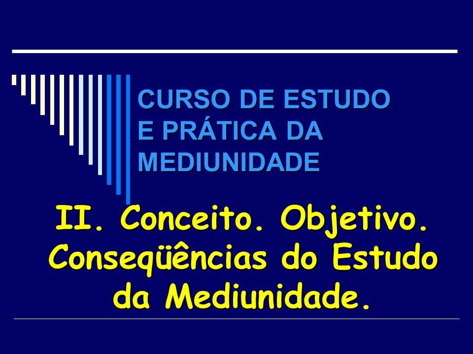 CURSO DE ESTUDO E PRÁTICA DA MEDIUNIDADE II. Conceito. Objetivo. Conseqüências do Estudo da Mediunidade.