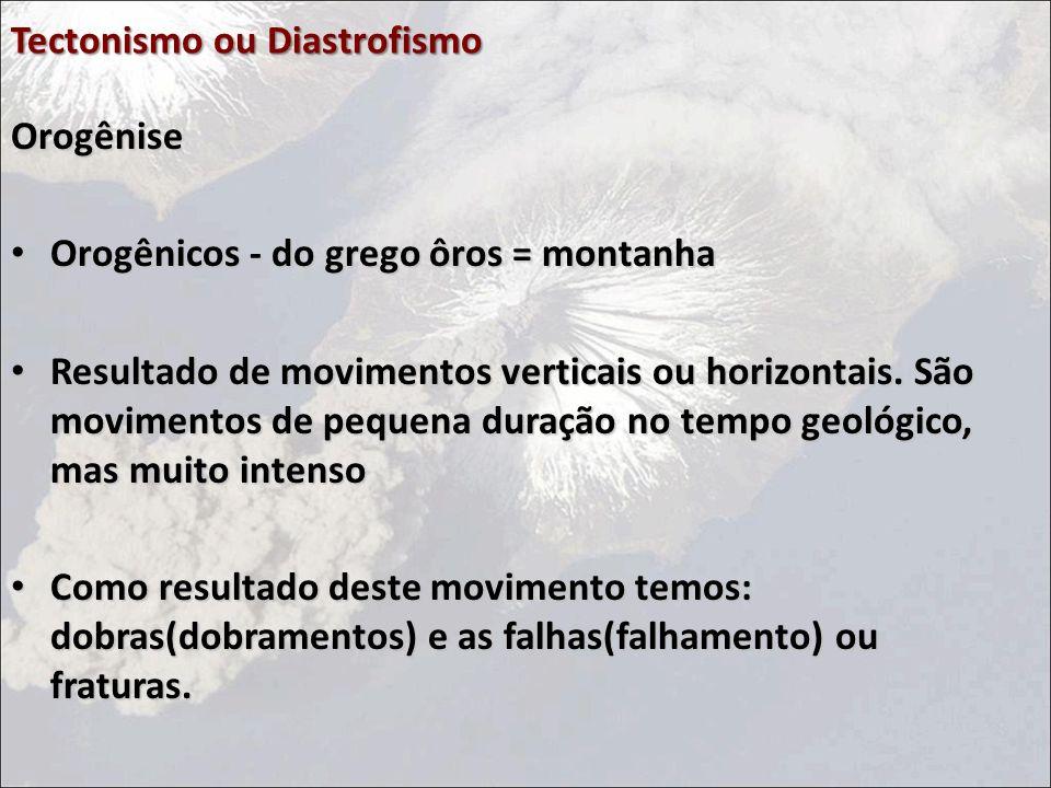 Tectonismo ou Diastrofismo Orogênise Orogênicos - do grego ôros = montanha Orogênicos - do grego ôros = montanha Resultado de movimentos verticais ou