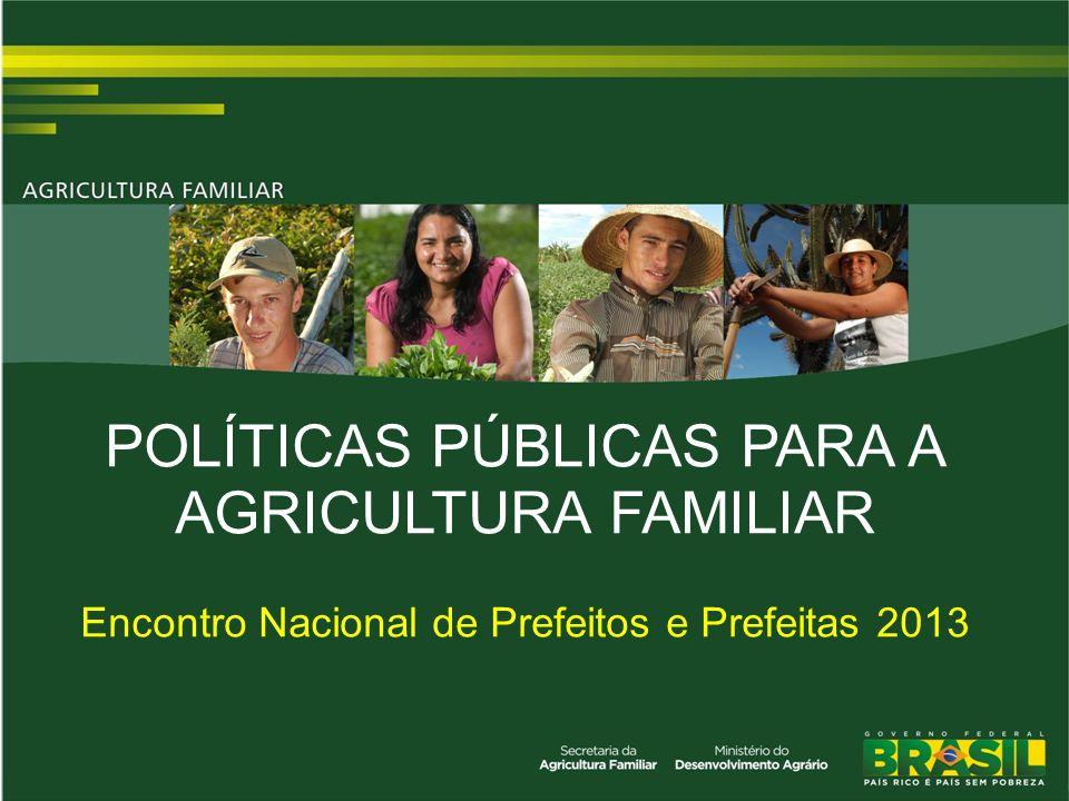 POLÍTICAS PÚBLICAS PARA A AGRICULTURA FAMILIAR Encontro Nacional de Prefeitos e Prefeitas 2013