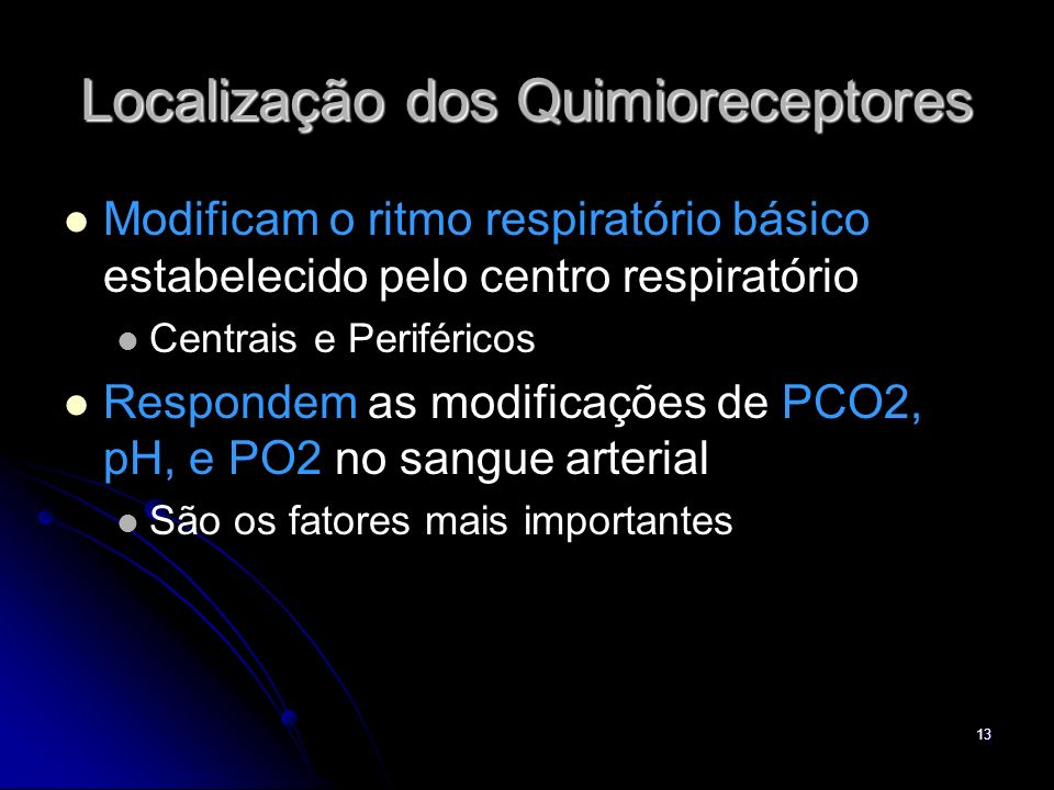 13 Localização dos Quimioreceptores Modificam o ritmo respiratório básico estabelecido pelo centro respiratório Centrais e Periféricos Respondem as mo