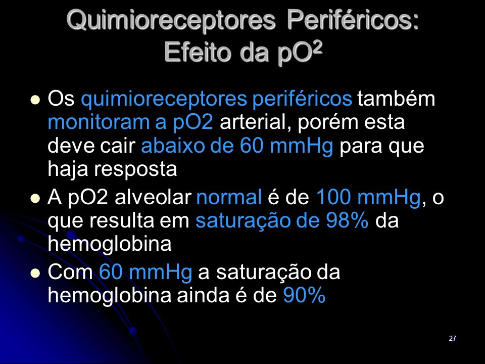 27 Quimioreceptores Periféricos: Efeito da pO 2 Os quimioreceptores periféricos também monitoram a pO2 arterial, porém esta deve cair abaixo de 60 mmH