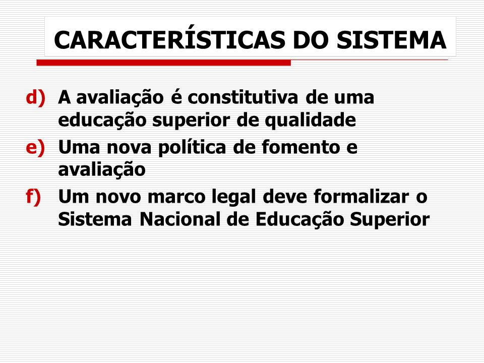 CARACTERÍSTICAS DO SISTEMA d)A avaliação é constitutiva de uma educação superior de qualidade e)Uma nova política de fomento e avaliação f)Um novo mar