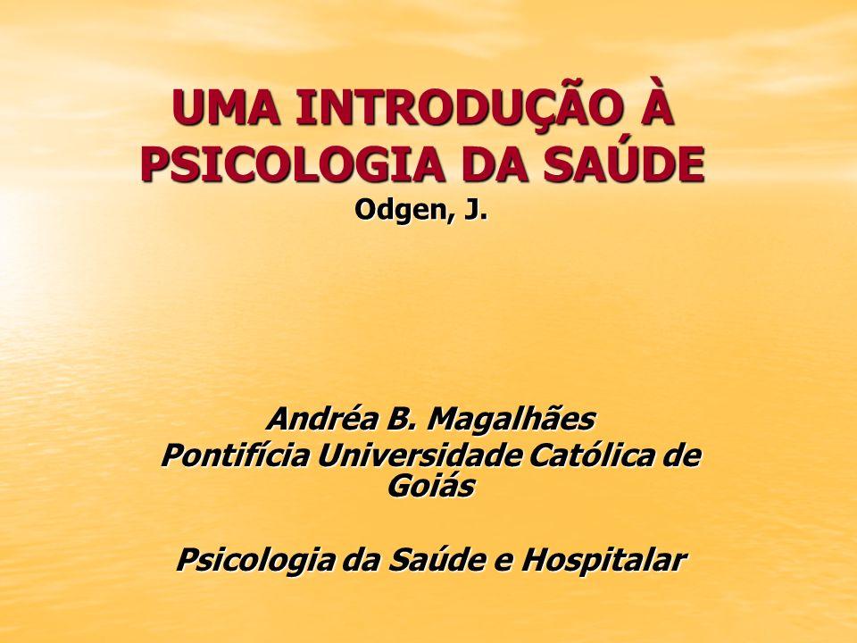 UMA INTRODUÇÃO À PSICOLOGIA DA SAÚDE Odgen, J. Andréa B. Magalhães Pontifícia Universidade Católica de Goiás Psicologia da Saúde e Hospitalar