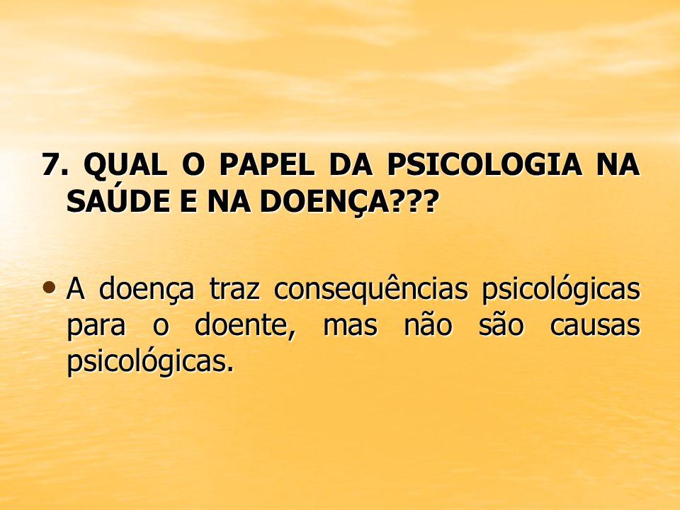 7. QUAL O PAPEL DA PSICOLOGIA NA SAÚDE E NA DOENÇA??? A doença traz consequências psicológicas para o doente, mas não são causas psicológicas. A doenç