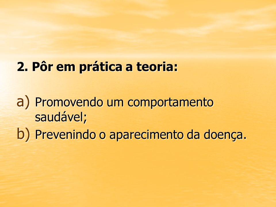 2. Pôr em prática a teoria: a) Promovendo um comportamento saudável; b) Prevenindo o aparecimento da doença.