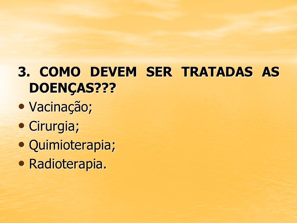 3. COMO DEVEM SER TRATADAS AS DOENÇAS??? Vacinação; Vacinação; Cirurgia; Cirurgia; Quimioterapia; Quimioterapia; Radioterapia. Radioterapia.