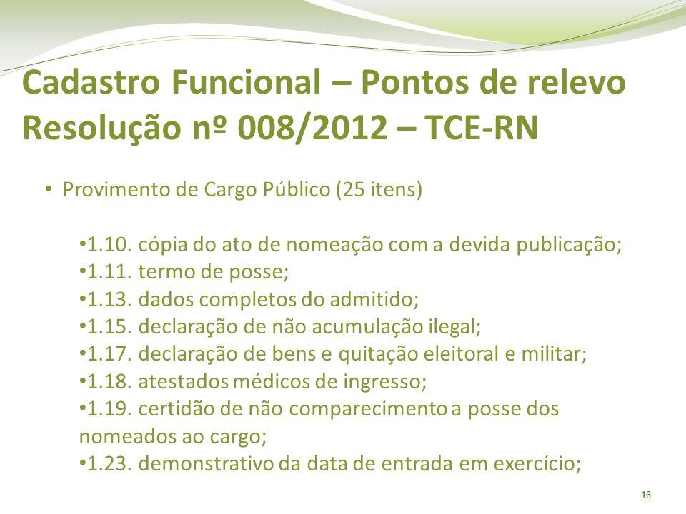 16 Cadastro Funcional – Pontos de relevo Resolução nº 008/2012 – TCE-RN Provimento de Cargo Público (25 itens) 1.10. cópia do ato de nomeação com a de