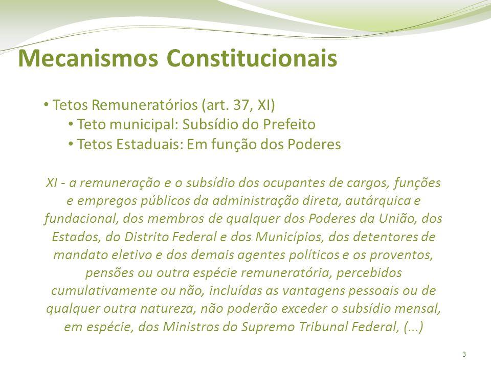 3 Mecanismos Constitucionais Tetos Remuneratórios (art. 37, XI) Teto municipal: Subsídio do Prefeito Tetos Estaduais: Em função dos Poderes XI - a rem