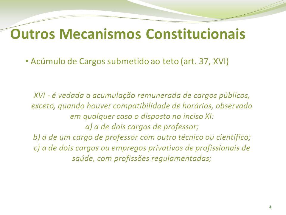 4 Outros Mecanismos Constitucionais Acúmulo de Cargos submetido ao teto (art. 37, XVI) XVI - é vedada a acumulação remunerada de cargos públicos, exce