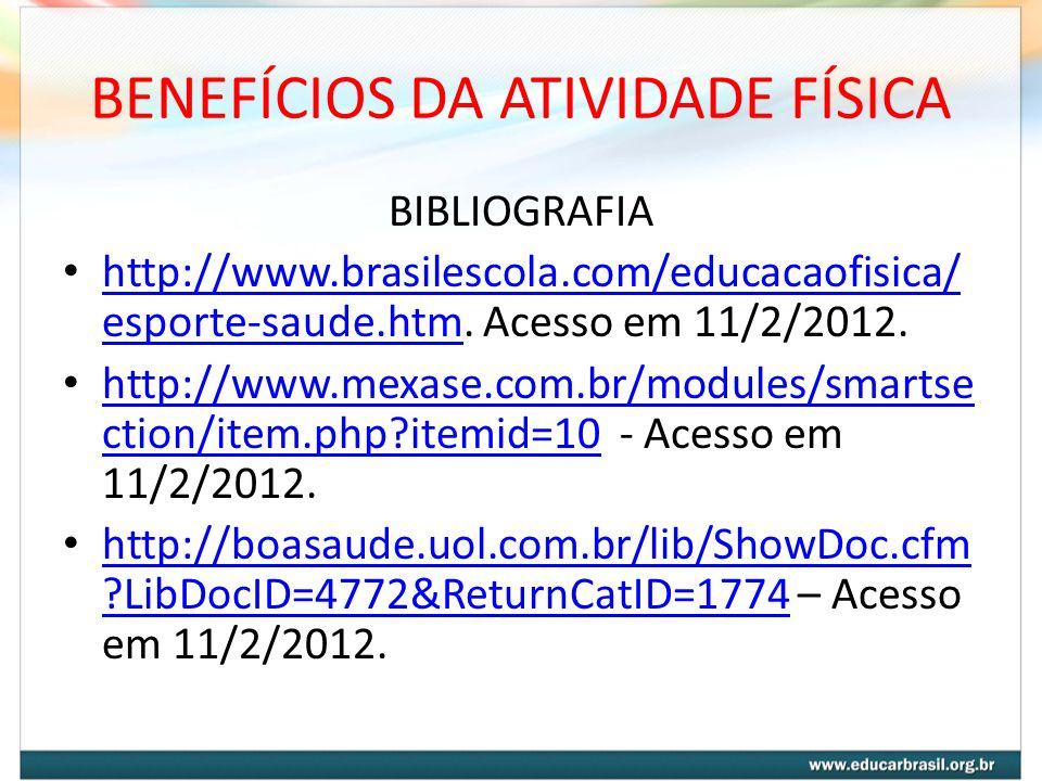 BENEFÍCIOS DA ATIVIDADE FÍSICA BIBLIOGRAFIA http://www.brasilescola.com/educacaofisica/ esporte-saude.htm. Acesso em 11/2/2012. http://www.brasilescol
