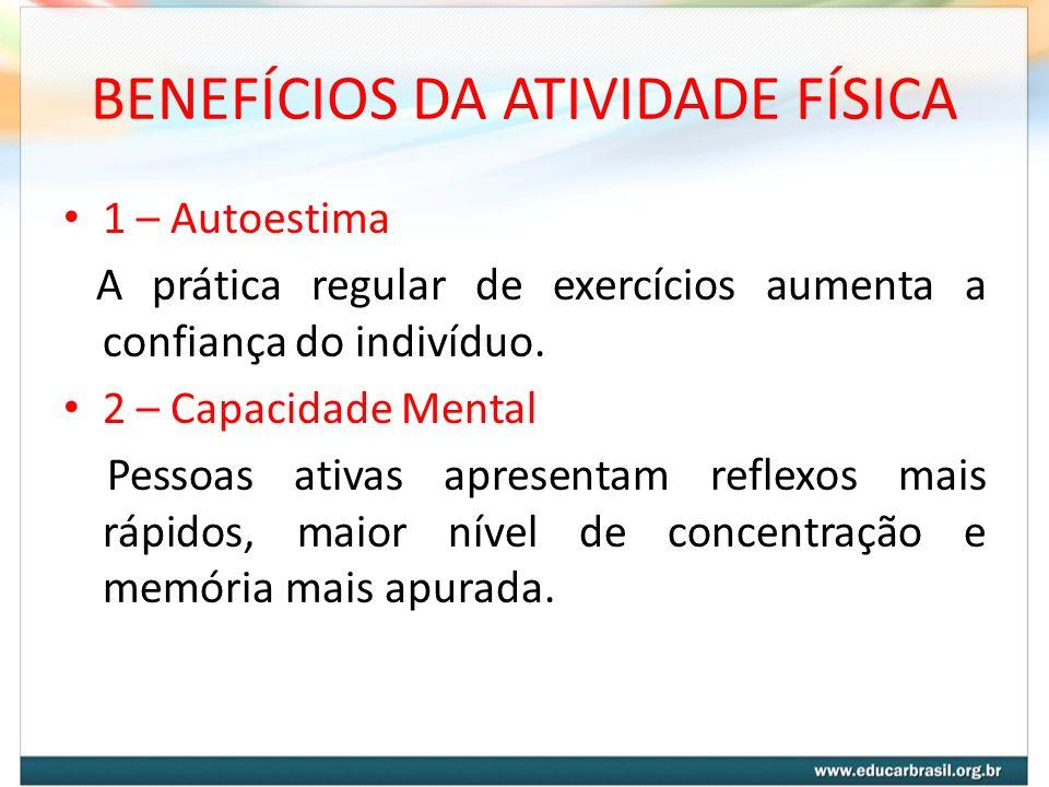 BENEFÍCIOS DA ATIVIDADE FÍSICA 1 – Autoestima A prática regular de exercícios aumenta a confiança do indivíduo. 2 – Capacidade Mental Pessoas ativas a