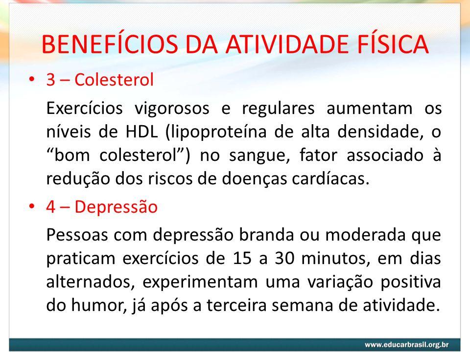 BENEFÍCIOS DA ATIVIDADE FÍSICA 3 – Colesterol Exercícios vigorosos e regulares aumentam os níveis de HDL (lipoproteína de alta densidade, o bom colest