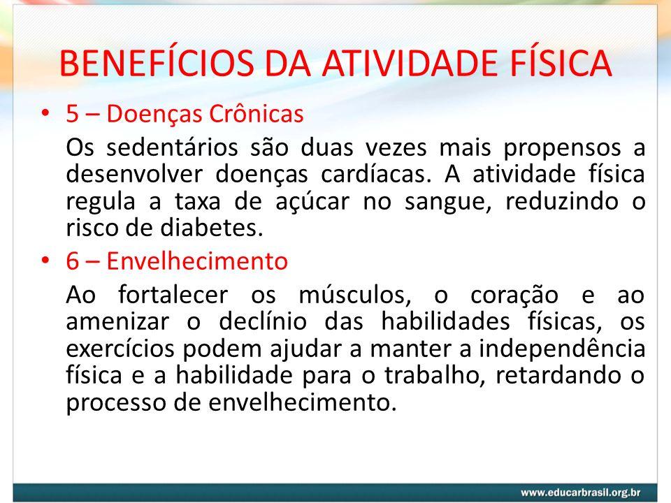 BENEFÍCIOS DA ATIVIDADE FÍSICA 5 – Doenças Crônicas Os sedentários são duas vezes mais propensos a desenvolver doenças cardíacas. A atividade física r