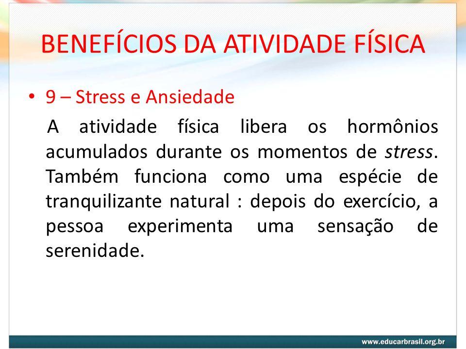 BENEFÍCIOS DA ATIVIDADE FÍSICA 9 – Stress e Ansiedade A atividade física libera os hormônios acumulados durante os momentos de stress. Também funciona