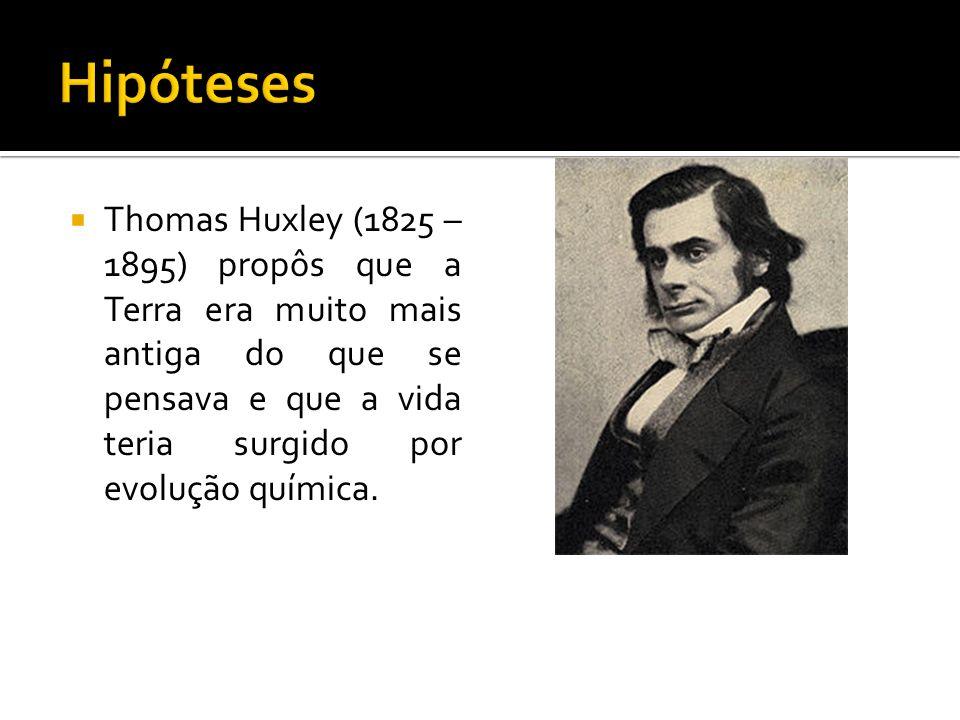 Thomas Huxley (1825 – 1895) propôs que a Terra era muito mais antiga do que se pensava e que a vida teria surgido por evolução química.