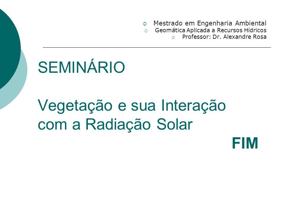 SEMINÁRIO Vegetação e sua Interação com a Radiação Solar FIM Mestrado em Engenharia Ambiental Geomática Aplicada a Recursos Hídricos Professor: Dr. Al