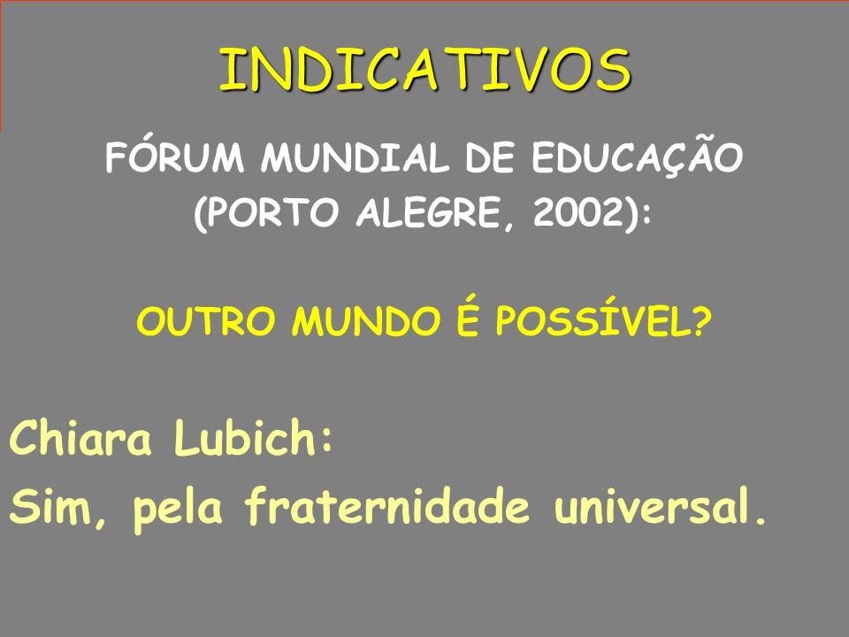 INDICATIVOS FÓRUM MUNDIAL DE EDUCAÇÃO (PORTO ALEGRE, 2002): OUTRO MUNDO É POSSÍVEL? Chiara Lubich: Sim, pela fraternidade universal.