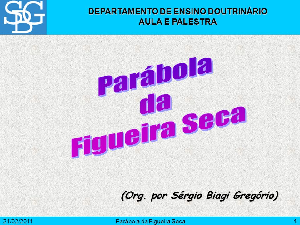 21/02/2011Parábola da Figueira Seca1 (Org. por Sérgio Biagi Gregório) DEPARTAMENTO DE ENSINO DOUTRINÁRIO AULA E PALESTRA