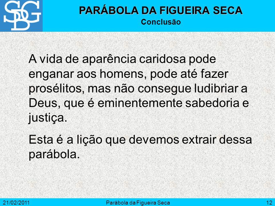 21/02/2011Parábola da Figueira Seca12 PARÁBOLA DA FIGUEIRA SECA Conclusão A vida de aparência caridosa pode enganar aos homens, pode até fazer proséli