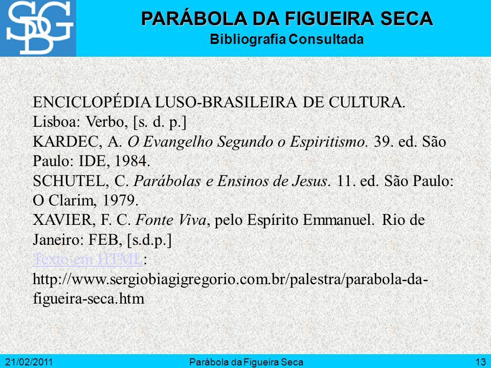 21/02/2011Parábola da Figueira Seca13 ENCICLOPÉDIA LUSO-BRASILEIRA DE CULTURA. Lisboa: Verbo, [s. d. p.] KARDEC, A. O Evangelho Segundo o Espiritismo.