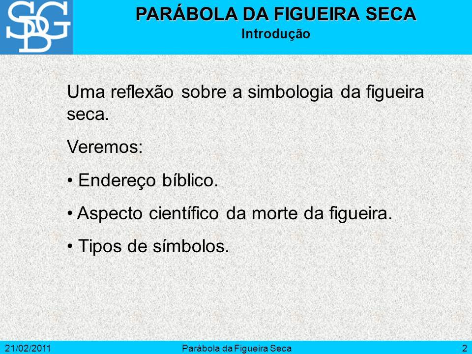 21/02/2011Parábola da Figueira Seca2 PARÁBOLA DA FIGUEIRA SECA Introdução Uma reflexão sobre a simbologia da figueira seca. Veremos: Endereço bíblico.