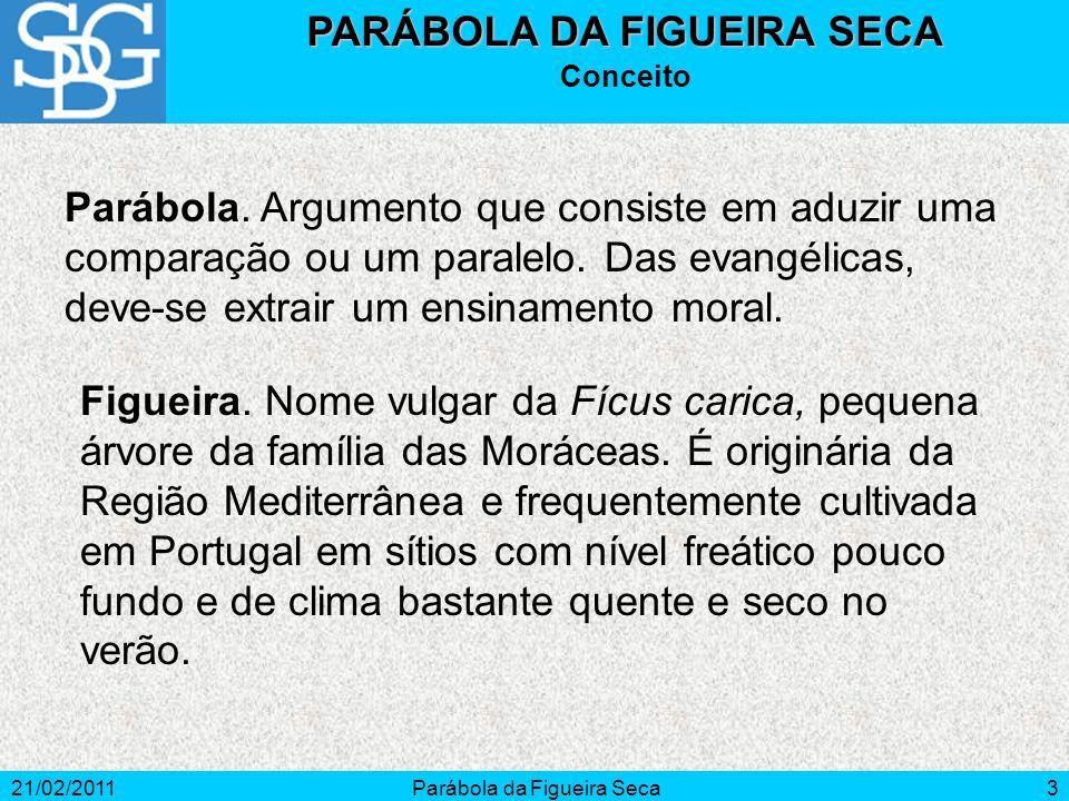 21/02/2011Parábola da Figueira Seca3 PARÁBOLA DA FIGUEIRA SECA Conceito Parábola. Argumento que consiste em aduzir uma comparação ou um paralelo. Das