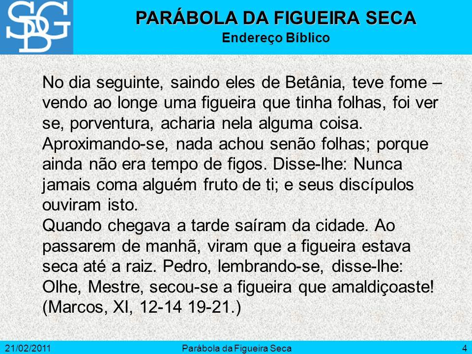 21/02/2011Parábola da Figueira Seca4 PARÁBOLA DA FIGUEIRA SECA Endereço Bíblico No dia seguinte, saindo eles de Betânia, teve fome – vendo ao longe um