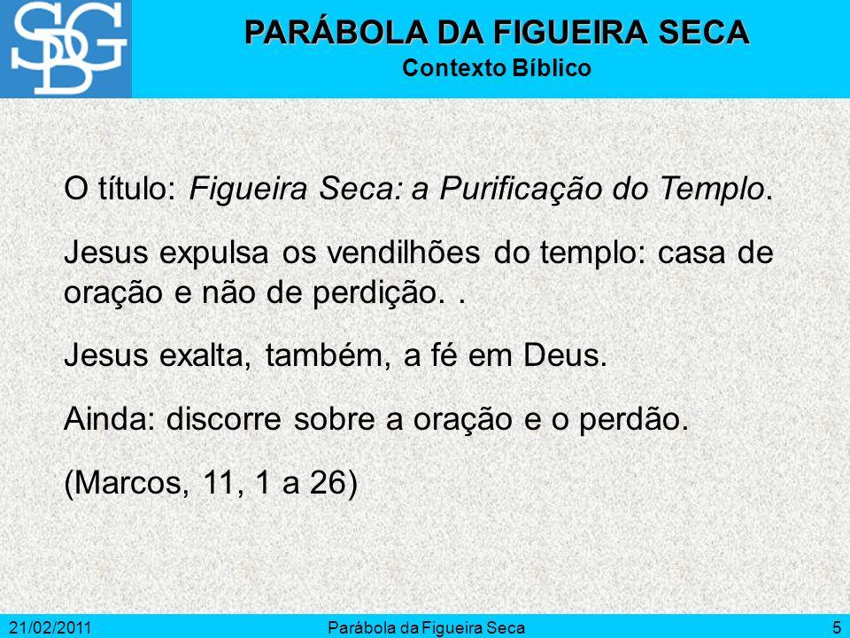 21/02/2011Parábola da Figueira Seca5 PARÁBOLA DA FIGUEIRA SECA Contexto Bíblico O título: Figueira Seca: a Purificação do Templo. Jesus expulsa os ven