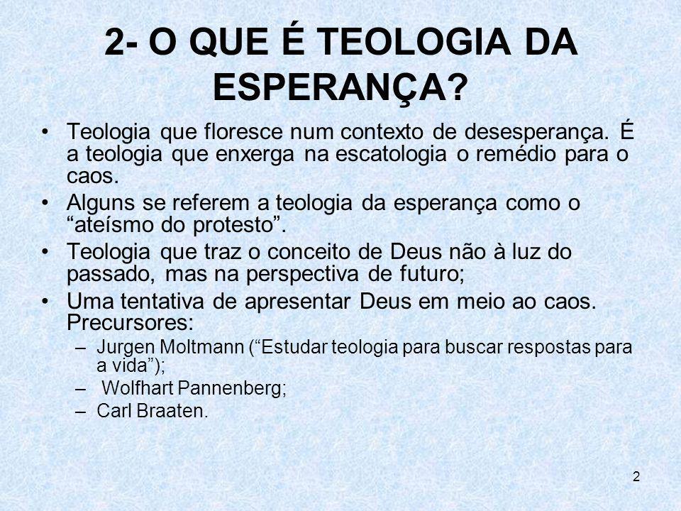 2 2- O QUE É TEOLOGIA DA ESPERANÇA? Teologia que floresce num contexto de desesperança. É a teologia que enxerga na escatologia o remédio para o caos.