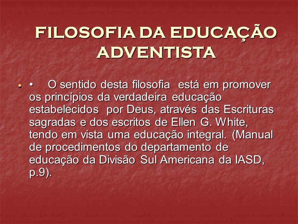 FILOSOFIA DA EDUCAÇÃO ADVENTISTA O sentido desta filosofia está em promover os princípios da verdadeira educação estabelecidos por Deus, através das E