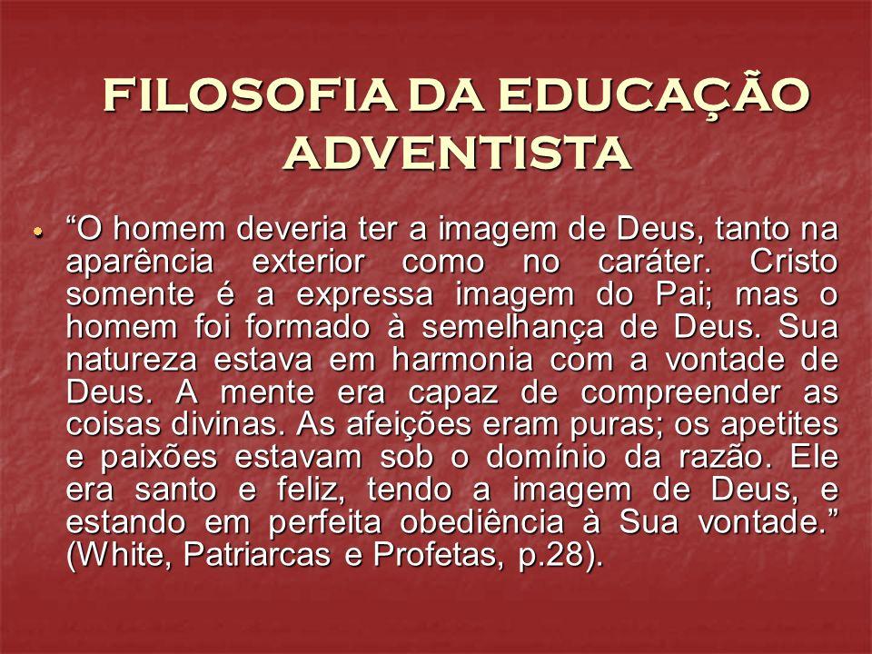 FILOSOFIA DA EDUCAÇÃO ADVENTISTA O homem deveria ter a imagem de Deus, tanto na aparência exterior como no caráter. Cristo somente é a expressa imagem