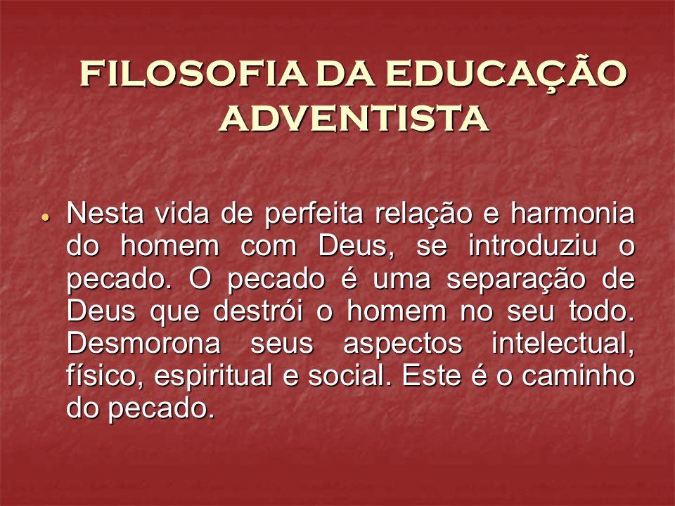 FILOSOFIA DA EDUCAÇÃO ADVENTISTA Nesta vida de perfeita relação e harmonia do homem com Deus, se introduziu o pecado. O pecado é uma separação de Deus