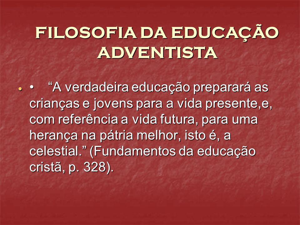 FILOSOFIA DA EDUCAÇÃO ADVENTISTA A verdadeira educação preparará as crianças e jovens para a vida presente,e, com referência a vida futura, para uma h