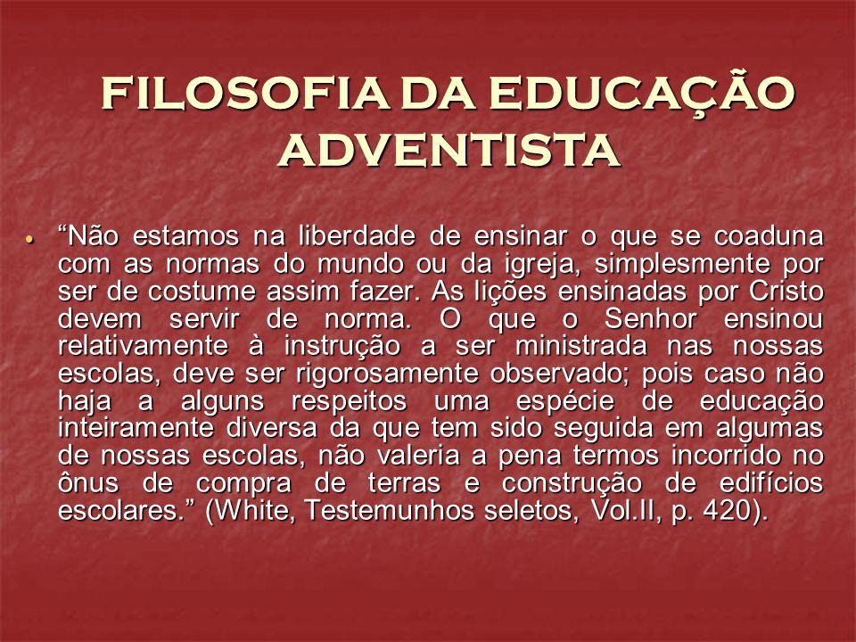 FILOSOFIA DA EDUCAÇÃO ADVENTISTA Não estamos na liberdade de ensinar o que se coaduna com as normas do mundo ou da igreja, simplesmente por ser de cos