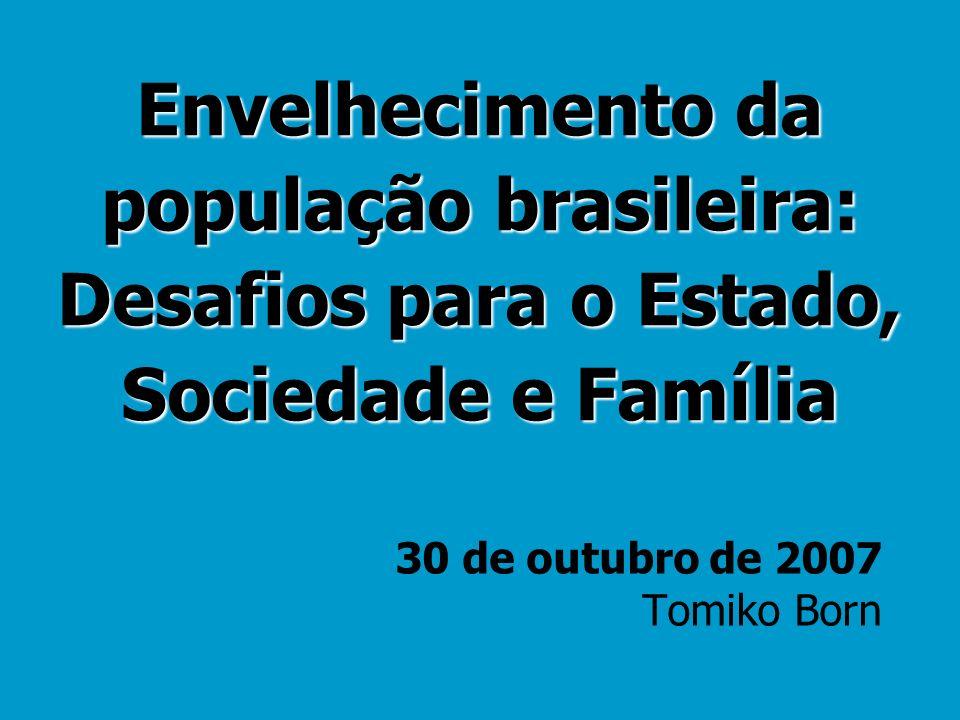 Envelhecimento da população brasileira: Desafios para o Estado, Sociedade e Família 30 de outubro de 2007 Tomiko Born