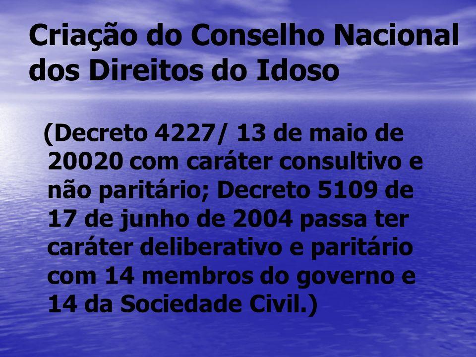 Criação do Conselho Nacional dos Direitos do Idoso (Decreto 4227/ 13 de maio de 20020 com caráter consultivo e não paritário; Decreto 5109 de 17 de ju