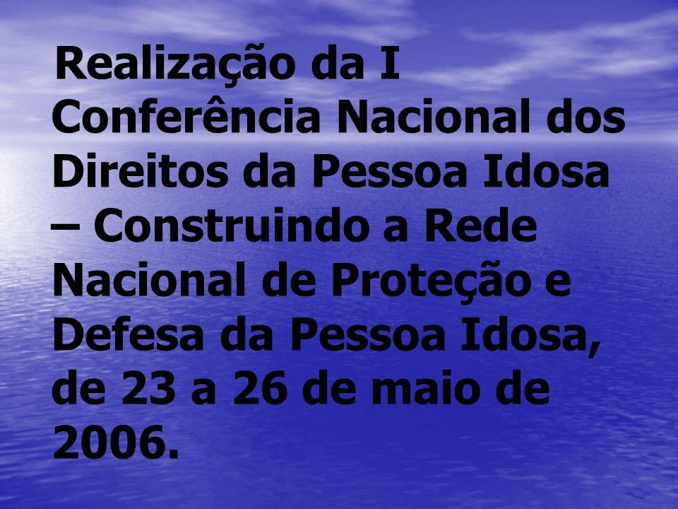 Realização da I Conferência Nacional dos Direitos da Pessoa Idosa – Construindo a Rede Nacional de Proteção e Defesa da Pessoa Idosa, de 23 a 26 de ma