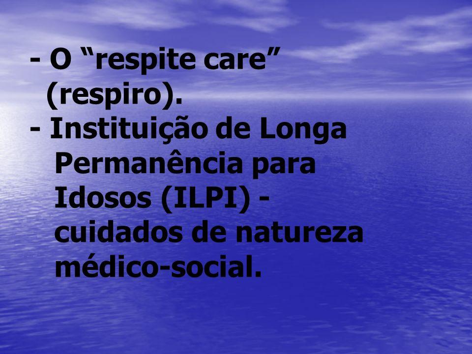 - O respite care (respiro). - Instituição de Longa Permanência para Idosos (ILPI) - cuidados de natureza médico-social.